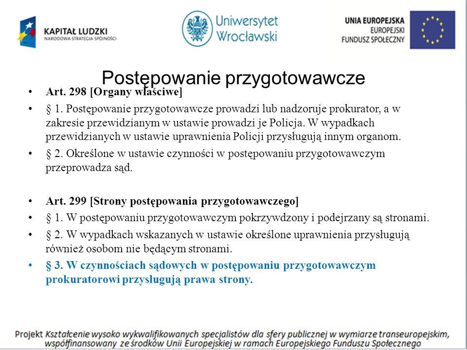 Postępowanie przygotowawcze Art. 298 [Organy właściwe] § 1. Postępowanie przygotowawcze prowadzi lub nadzoruje prokurator, a w zakresie przewidzianym