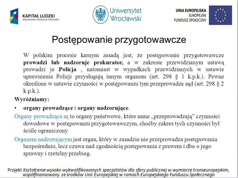 Postępowanie przygotowawcze W polskim procesie karnym zasadą jest, że postępowanie przygotowawcze prowadzi lub nadzoruje prokurator, a w zakresie przewidzianym ustawą prowadzi je Policja, natomiast w wypadkach przewidzianych w ustawie uprawnienia Policji przysługują innym organom (art.
