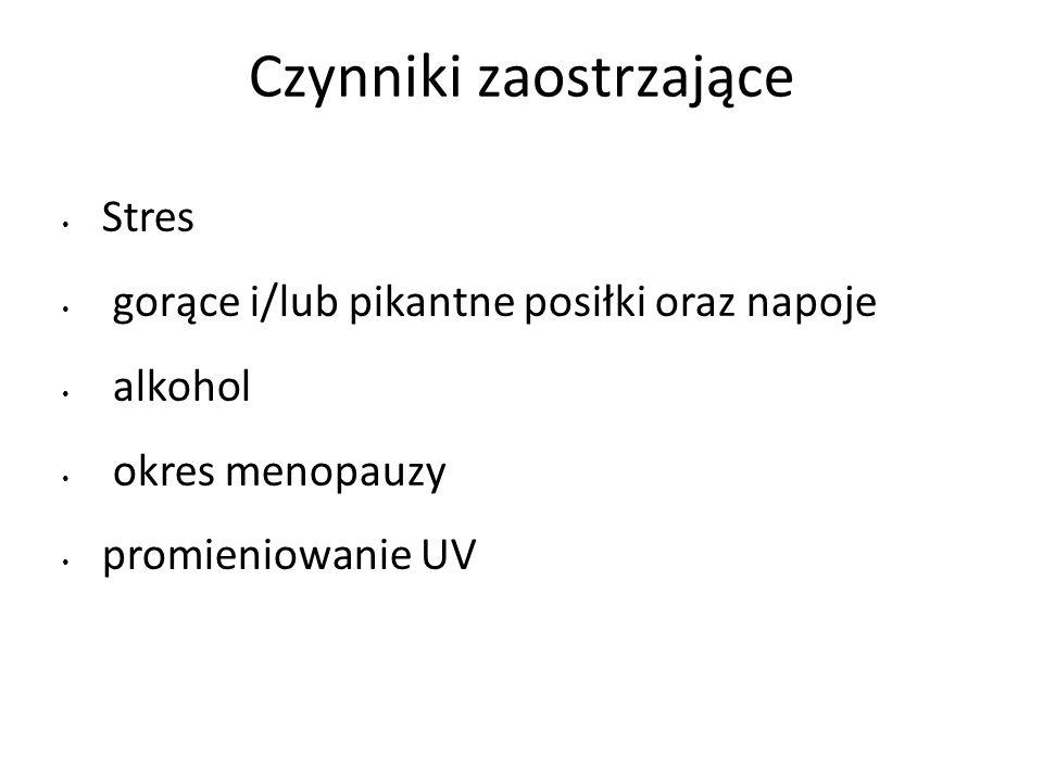 Czynniki zaostrzające Stres gorące i/lub pikantne posiłki oraz napoje alkohol okres menopauzy promieniowanie UV