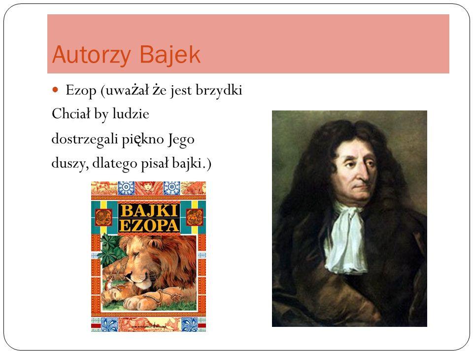 Autorzy Bajek Ezop (uwa ż ał ż e jest brzydki Chciał by ludzie dostrzegali pi ę kno Jego duszy, dlatego pisał bajki.)