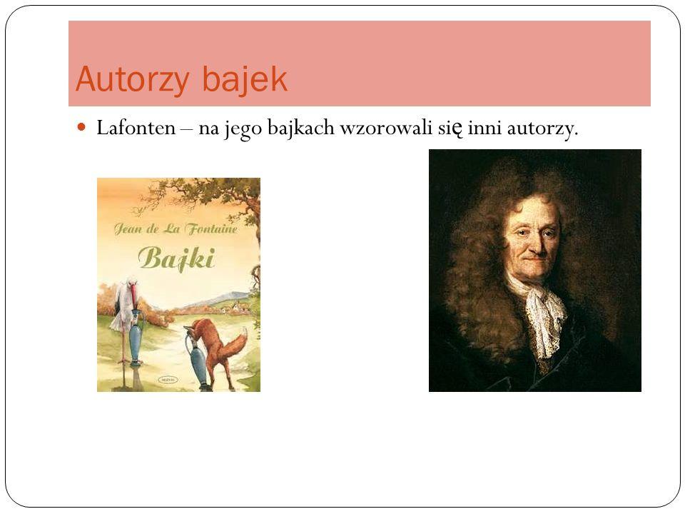 Autorzy bajek Lafonten – na jego bajkach wzorowali si ę inni autorzy.