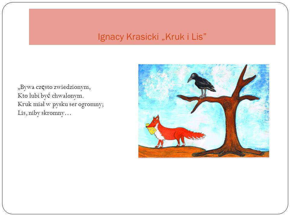 """Ignacy Krasicki """"Kruk i Lis """"Bywa cz ę sto zwiedzionym, Kto lubi by ć chwalonym."""