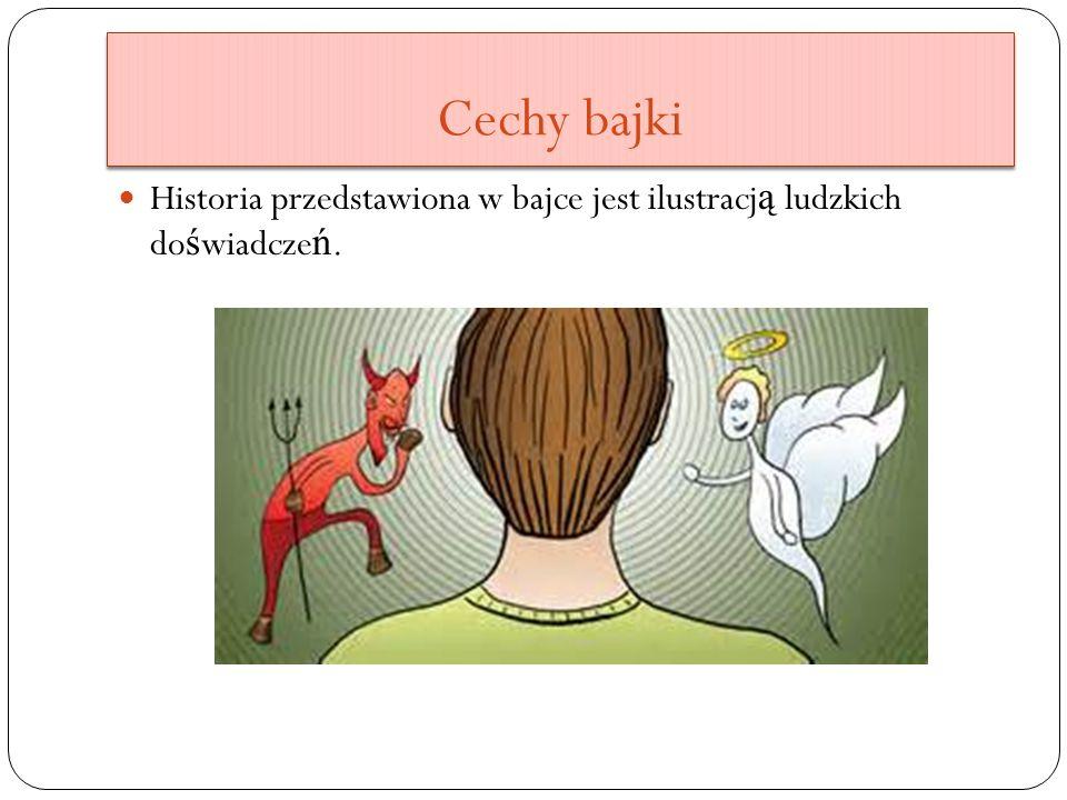 Cechy bajki Historia przedstawiona w bajce jest ilustracj ą ludzkich do ś wiadcze ń.