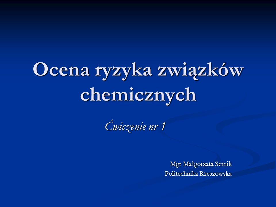 Ocena ryzyka związków chemicznych Ćwiczenie nr 1 Mgr Małgorzata Semik Politechnika Rzeszowska