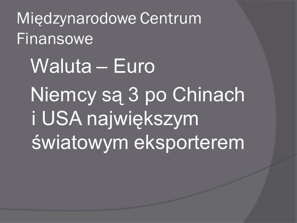 Międzynarodowe Centrum Finansowe Waluta – Euro Niemcy są 3 po Chinach i USA największym światowym eksporterem