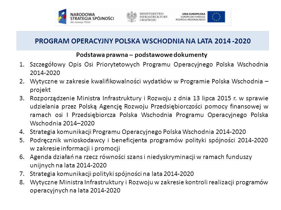 PROGRAM OPERACYJNY POLSKA WSCHODNIA NA LATA 2014 -2020 Podstawa prawna – podstawowe dokumenty 1.Szczegółowy Opis Osi Priorytetowych Programu Operacyjnego Polska Wschodnia 2014-2020 2.Wytyczne w zakresie kwalifikowalności wydatków w Programie Polska Wschodnia – projekt 3.Rozporządzenie Ministra Infrastruktury i Rozwoju z dnia 13 lipca 2015 r.