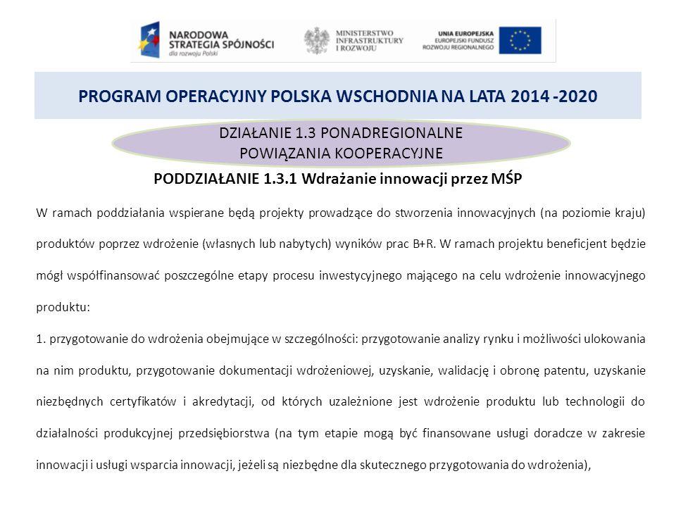 PROGRAM OPERACYJNY POLSKA WSCHODNIA NA LATA 2014 -2020 DZIAŁANIE 1.3 PONADREGIONALNE POWIĄZANIA KOOPERACYJNE PODDZIAŁANIE 1.3.1 Wdrażanie innowacji przez MŚP W ramach poddziałania wspierane będą projekty prowadzące do stworzenia innowacyjnych (na poziomie kraju) produktów poprzez wdrożenie (własnych lub nabytych) wyników prac B+R.