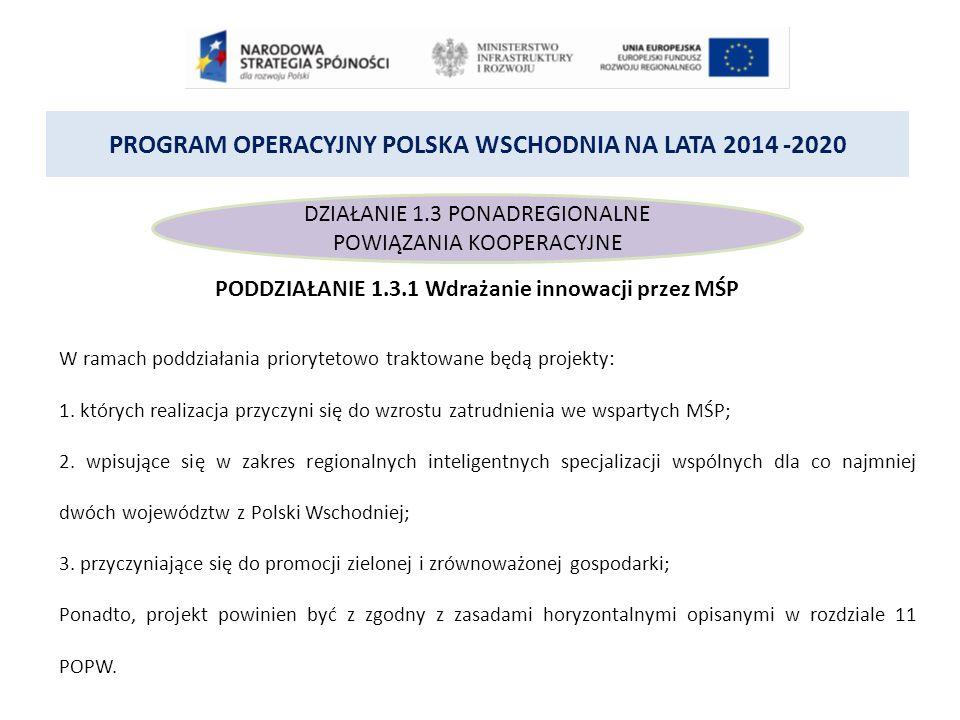 PROGRAM OPERACYJNY POLSKA WSCHODNIA NA LATA 2014 -2020 DZIAŁANIE 1.3 PONADREGIONALNE POWIĄZANIA KOOPERACYJNE PODDZIAŁANIE 1.3.1 Wdrażanie innowacji przez MŚP W ramach poddziałania priorytetowo traktowane będą projekty: 1.