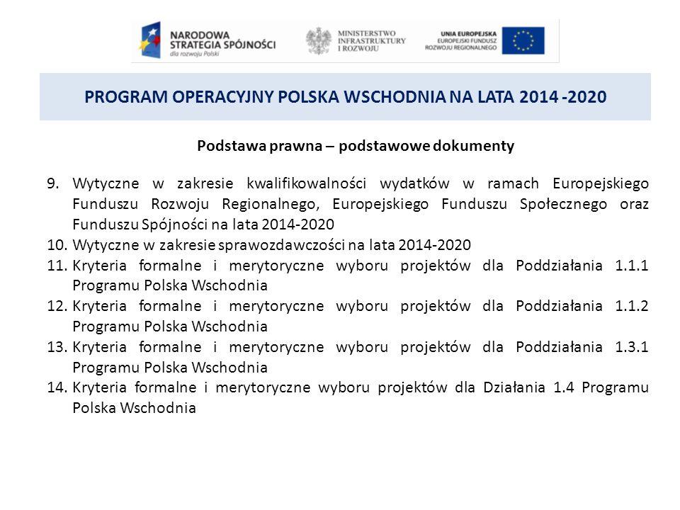 PROGRAM OPERACYJNY POLSKA WSCHODNIA NA LATA 2014 -2020 Podstawa prawna – podstawowe dokumenty 9.Wytyczne w zakresie kwalifikowalności wydatków w ramach Europejskiego Funduszu Rozwoju Regionalnego, Europejskiego Funduszu Społecznego oraz Funduszu Spójności na lata 2014-2020 10.Wytyczne w zakresie sprawozdawczości na lata 2014-2020 11.Kryteria formalne i merytoryczne wyboru projektów dla Poddziałania 1.1.1 Programu Polska Wschodnia 12.Kryteria formalne i merytoryczne wyboru projektów dla Poddziałania 1.1.2 Programu Polska Wschodnia 13.Kryteria formalne i merytoryczne wyboru projektów dla Poddziałania 1.3.1 Programu Polska Wschodnia 14.Kryteria formalne i merytoryczne wyboru projektów dla Działania 1.4 Programu Polska Wschodnia