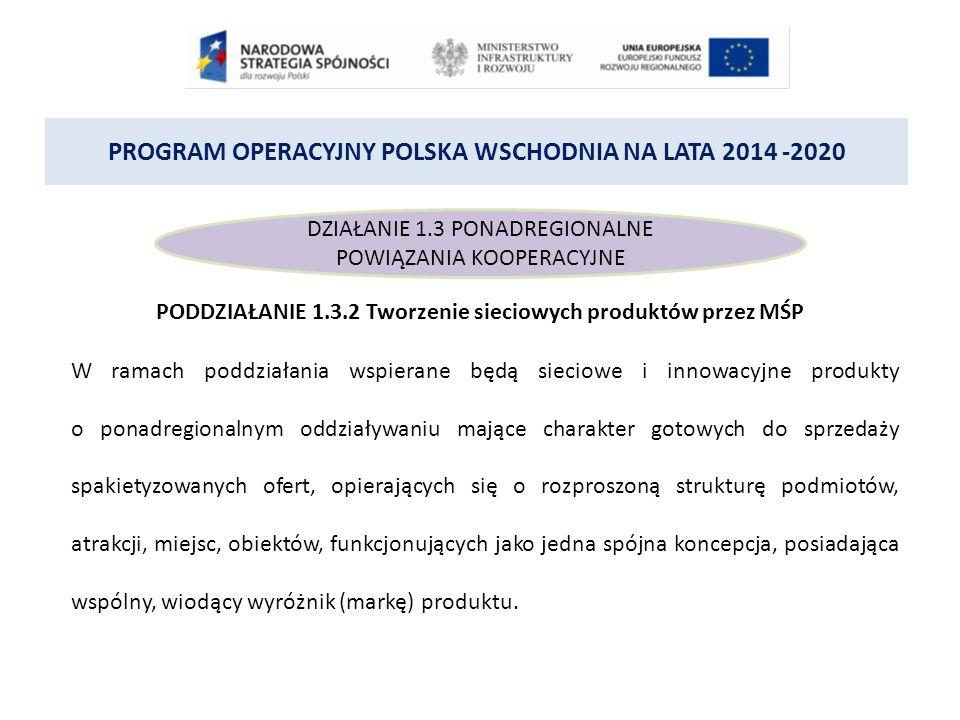 PROGRAM OPERACYJNY POLSKA WSCHODNIA NA LATA 2014 -2020 DZIAŁANIE 1.3 PONADREGIONALNE POWIĄZANIA KOOPERACYJNE PODDZIAŁANIE 1.3.2 Tworzenie sieciowych produktów przez MŚP W ramach poddziałania wspierane będą sieciowe i innowacyjne produkty o ponadregionalnym oddziaływaniu mające charakter gotowych do sprzedaży spakietyzowanych ofert, opierających się o rozproszoną strukturę podmiotów, atrakcji, miejsc, obiektów, funkcjonujących jako jedna spójna koncepcja, posiadająca wspólny, wiodący wyróżnik (markę) produktu.