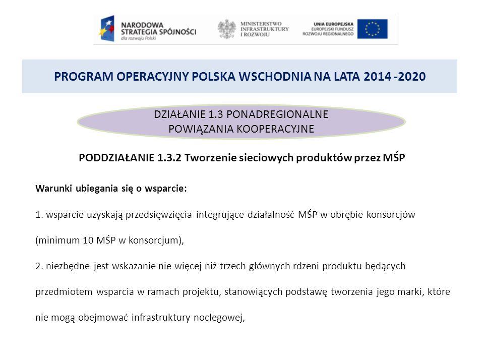 PROGRAM OPERACYJNY POLSKA WSCHODNIA NA LATA 2014 -2020 DZIAŁANIE 1.3 PONADREGIONALNE POWIĄZANIA KOOPERACYJNE PODDZIAŁANIE 1.3.2 Tworzenie sieciowych produktów przez MŚP Warunki ubiegania się o wsparcie: 1.