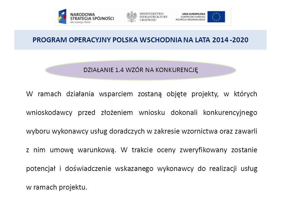 PROGRAM OPERACYJNY POLSKA WSCHODNIA NA LATA 2014 -2020 DZIAŁANIE 1.4 WZÓR NA KONKURENCJĘ W ramach działania wsparciem zostaną objęte projekty, w których wnioskodawcy przed złożeniem wniosku dokonali konkurencyjnego wyboru wykonawcy usług doradczych w zakresie wzornictwa oraz zawarli z nim umowę warunkową.