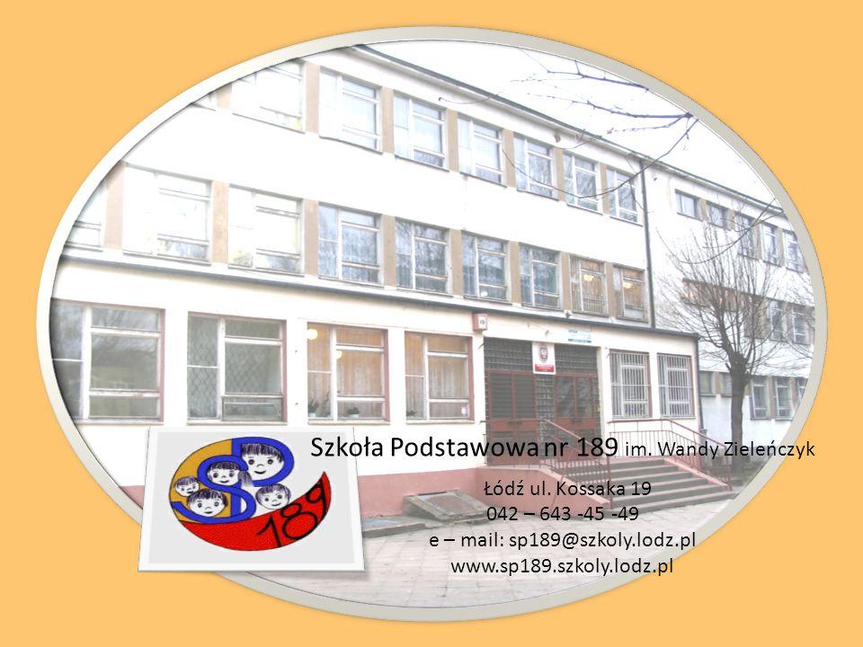 Szkoła Podstawowa nr 189 im. Wandy Zieleńczyk Łódź ul. Kossaka 19 042 – 643 -45 -49 e – mail: sp189@szkoly.lodz.pl www.sp189.szkoly.lodz.pl