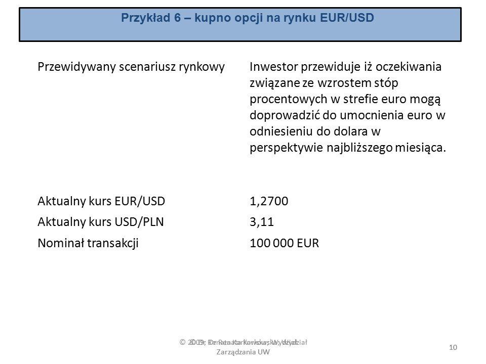 © 2009; Dr Renata Karkowska; Wydział Zarządzania UW 10 Przykład 6 – kupno opcji na rynku EUR/USD Przewidywany scenariusz rynkowyInwestor przewiduje iż oczekiwania związane ze wzrostem stóp procentowych w strefie euro mogą doprowadzić do umocnienia euro w odniesieniu do dolara w perspektywie najbliższego miesiąca.