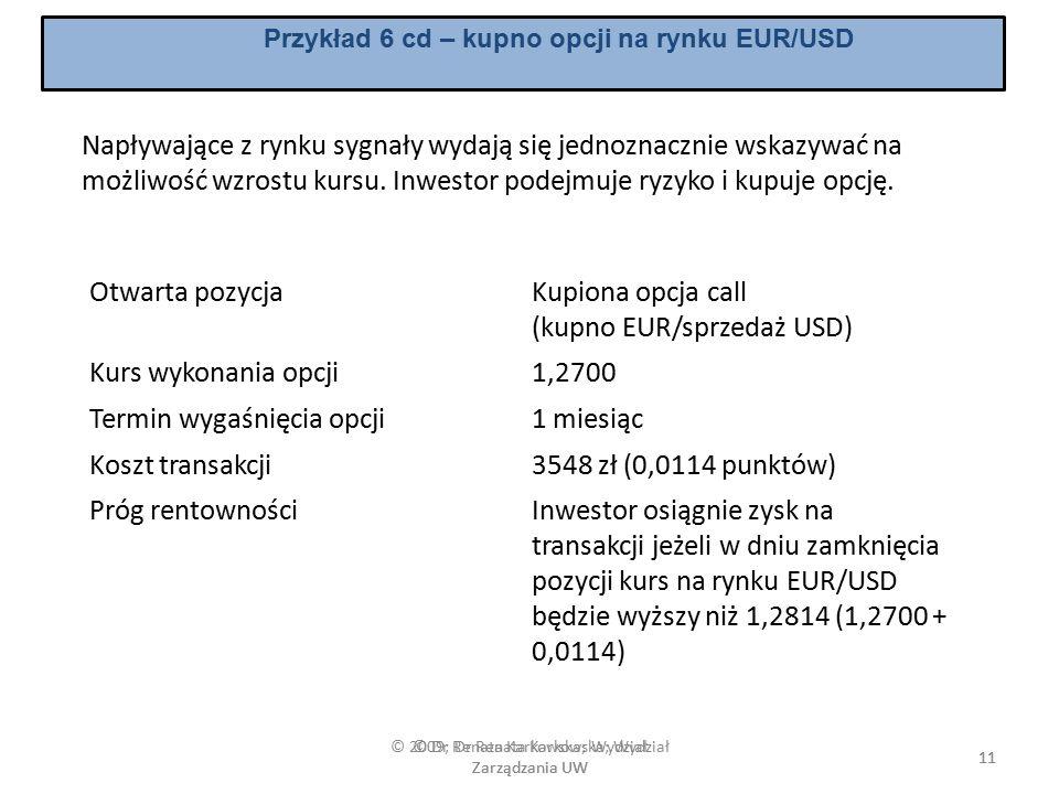 © 2009; Dr Renata Karkowska; Wydział Zarządzania UW 11 Przykład 6 cd – kupno opcji na rynku EUR/USD Napływające z rynku sygnały wydają się jednoznacznie wskazywać na możliwość wzrostu kursu.