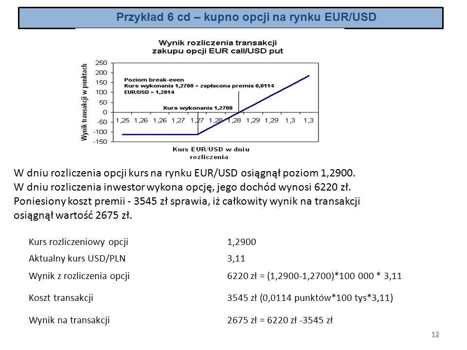 12 Przykład 6 cd – kupno opcji na rynku EUR/USD W dniu rozliczenia opcji kurs na rynku EUR/USD osiągnął poziom 1,2900.