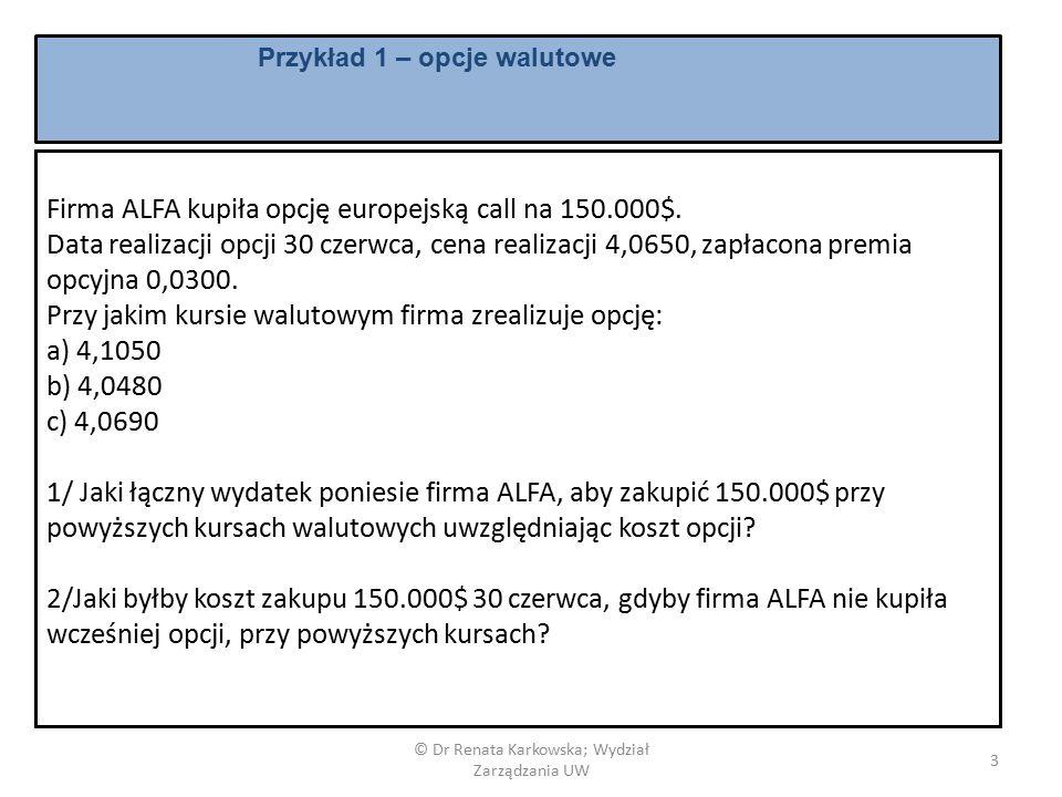 © Dr Renata Karkowska; Wydział Zarządzania UW 4 Przykład 1 – opcje walutowe odpowiedź Całkowity koszt nabycia 150.000 USD Kurs referencyjny Firma kupiła opcję z kursem realizacji 4,065 płacąc premię 0,0300 Firma nie posiada opcji A4,1050Wykonujemy opcję 150.000*4,065+150.000*0,03= 614.