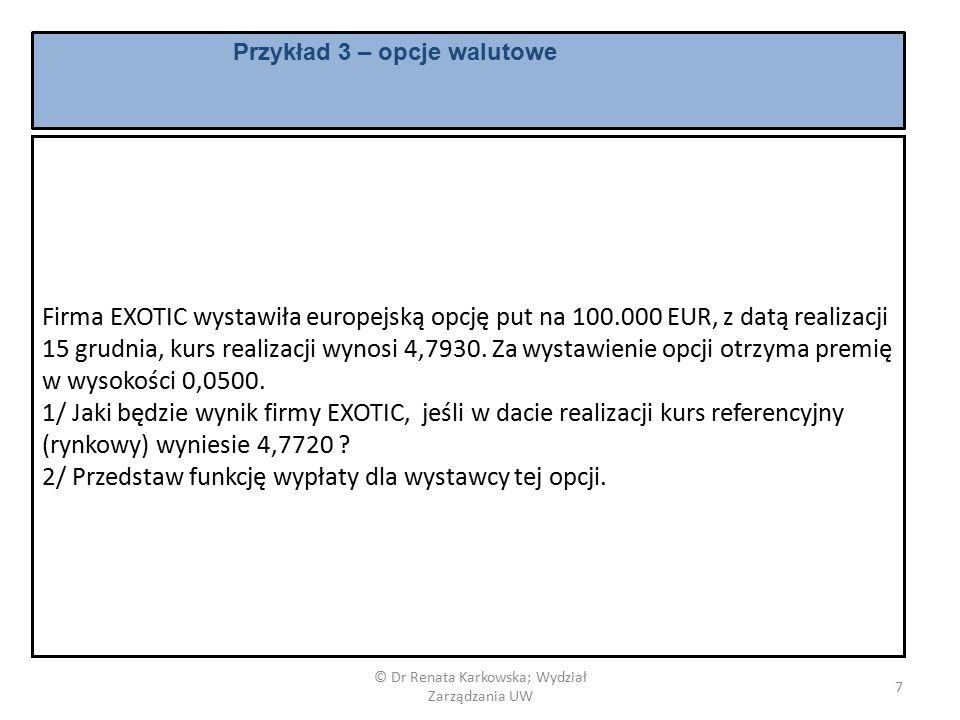 © Dr Renata Karkowska; Wydział Zarządzania UW 7 Firma EXOTIC wystawiła europejską opcję put na 100.000 EUR, z datą realizacji 15 grudnia, kurs realizacji wynosi 4,7930.