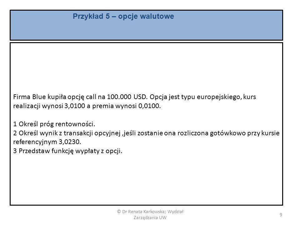 © Dr Renata Karkowska; Wydział Zarządzania UW 9 Firma Blue kupiła opcję call na 100.000 USD.