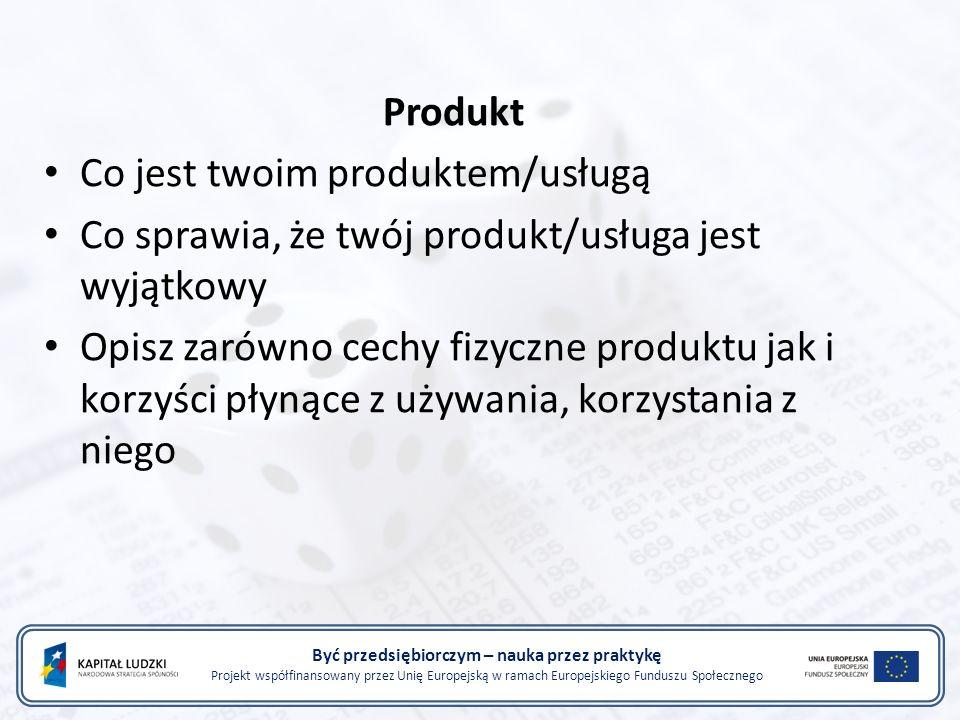 Być przedsiębiorczym – nauka przez praktykę Projekt współfinansowany przez Unię Europejską w ramach Europejskiego Funduszu Społecznego Produkt Co jest twoim produktem/usługą Co sprawia, że twój produkt/usługa jest wyjątkowy Opisz zarówno cechy fizyczne produktu jak i korzyści płynące z używania, korzystania z niego