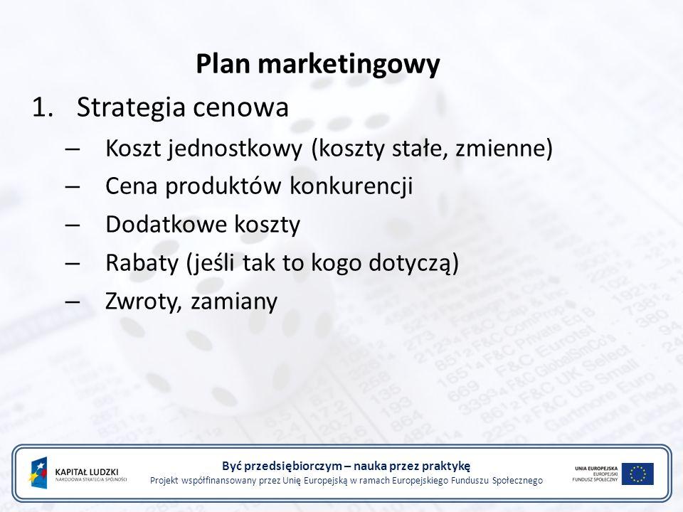 Być przedsiębiorczym – nauka przez praktykę Projekt współfinansowany przez Unię Europejską w ramach Europejskiego Funduszu Społecznego Plan marketingowy 1.Strategia cenowa – Koszt jednostkowy (koszty stałe, zmienne) – Cena produktów konkurencji – Dodatkowe koszty – Rabaty (jeśli tak to kogo dotyczą) – Zwroty, zamiany