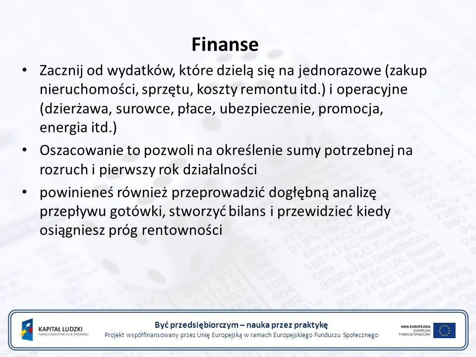 Być przedsiębiorczym – nauka przez praktykę Projekt współfinansowany przez Unię Europejską w ramach Europejskiego Funduszu Społecznego Finanse Zacznij od wydatków, które dzielą się na jednorazowe (zakup nieruchomości, sprzętu, koszty remontu itd.) i operacyjne (dzierżawa, surowce, płace, ubezpieczenie, promocja, energia itd.) Oszacowanie to pozwoli na określenie sumy potrzebnej na rozruch i pierwszy rok działalności powinieneś również przeprowadzić dogłębną analizę przepływu gotówki, stworzyć bilans i przewidzieć kiedy osiągniesz próg rentowności