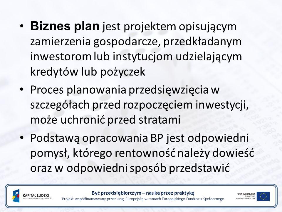 Być przedsiębiorczym – nauka przez praktykę Projekt współfinansowany przez Unię Europejską w ramach Europejskiego Funduszu Społecznego Biznes plan jest projektem opisującym zamierzenia gospodarcze, przedkładanym inwestorom lub instytucjom udzielającym kredytów lub pożyczek Proces planowania przedsięwzięcia w szczegółach przed rozpoczęciem inwestycji, może uchronić przed stratami Podstawą opracowania BP jest odpowiedni pomysł, którego rentowność należy dowieść oraz w odpowiedni sposób przedstawić