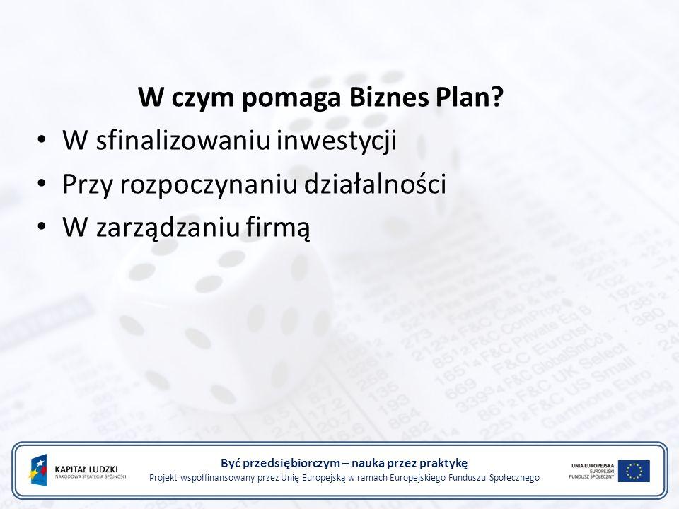 Być przedsiębiorczym – nauka przez praktykę Projekt współfinansowany przez Unię Europejską w ramach Europejskiego Funduszu Społecznego Tworzenie Biznes Planu: Żaden inwestor pożyczkodawca nie potraktuje poważnie firmy nie posiadającej biznes planu Przygotowanie dobrego biznes planu wymaga poświęcenia czasu i energii W tworzeniu biznes planu powinna brać udział cała kadra kierownicza Przy tworzeniu biznes planu należy używać zewnętrznych źródeł informacji o rynku i branży