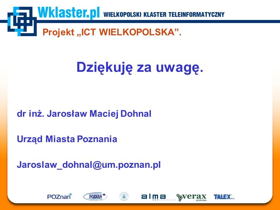 """Projekt """"ICT WIELKOPOLSKA"""". Dziękuję za uwagę. dr inż. Jarosław Maciej Dohnal Urząd Miasta Poznania Jaroslaw_dohnal@um.poznan.pl"""