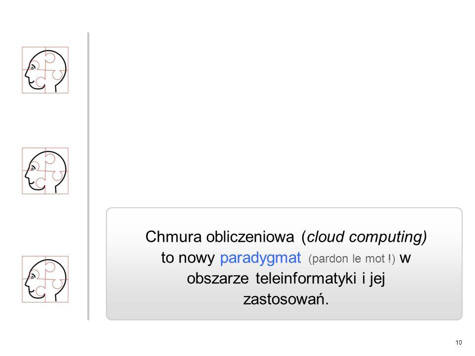 10 Chmura obliczeniowa (cloud computing) to nowy paradygmat (pardon le mot !) w obszarze teleinformatyki i jej zastosowań.