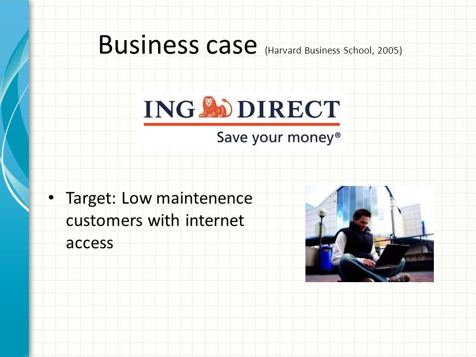 Business case (Harvard Business School, 2005) Target: Low maintenence customers with internet access