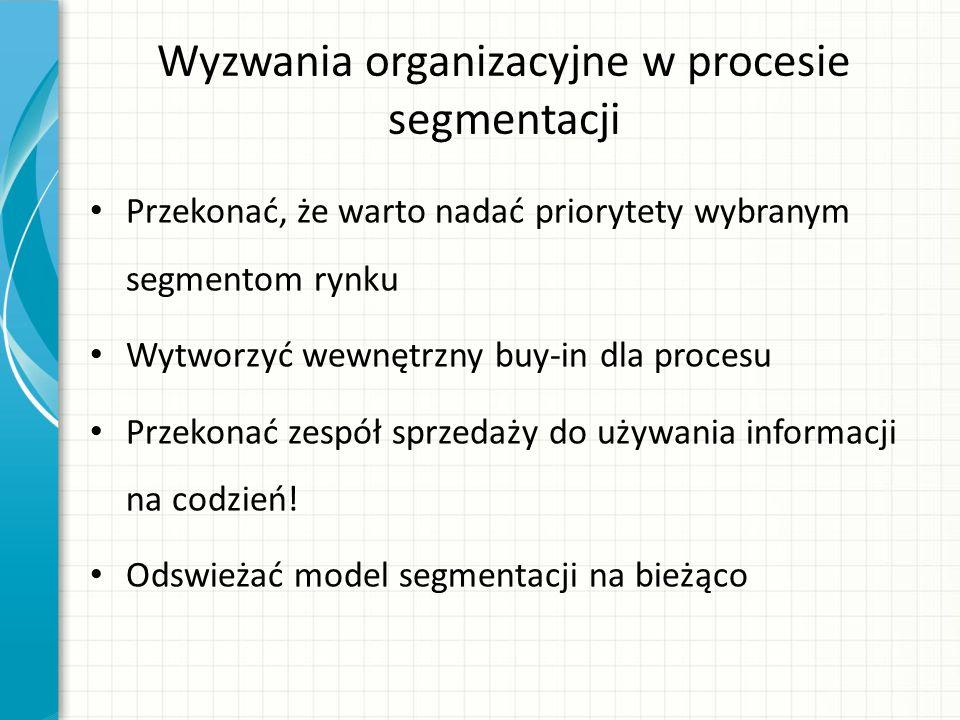 Wyzwania organizacyjne w procesie segmentacji Przekonać, że warto nadać priorytety wybranym segmentom rynku Wytworzyć wewnętrzny buy-in dla procesu Przekonać zespół sprzedaży do używania informacji na codzień.