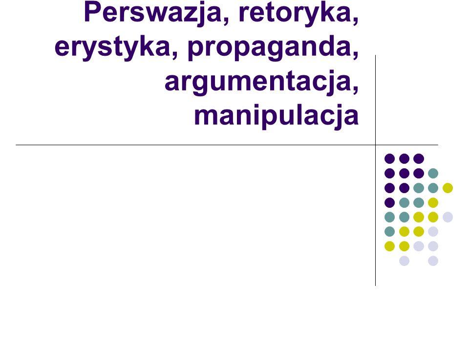 Perswazja, retoryka, erystyka, propaganda, argumentacja, manipulacja