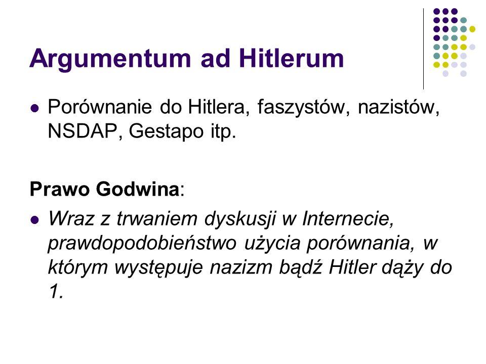 Argumentum ad Hitlerum Porównanie do Hitlera, faszystów, nazistów, NSDAP, Gestapo itp. Prawo Godwina: Wraz z trwaniem dyskusji w Internecie, prawdopod