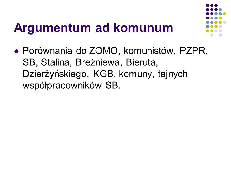 Argumentum ad komunum Porównania do ZOMO, komunistów, PZPR, SB, Stalina, Breżniewa, Bieruta, Dzierżyńskiego, KGB, komuny, tajnych współpracowników SB.