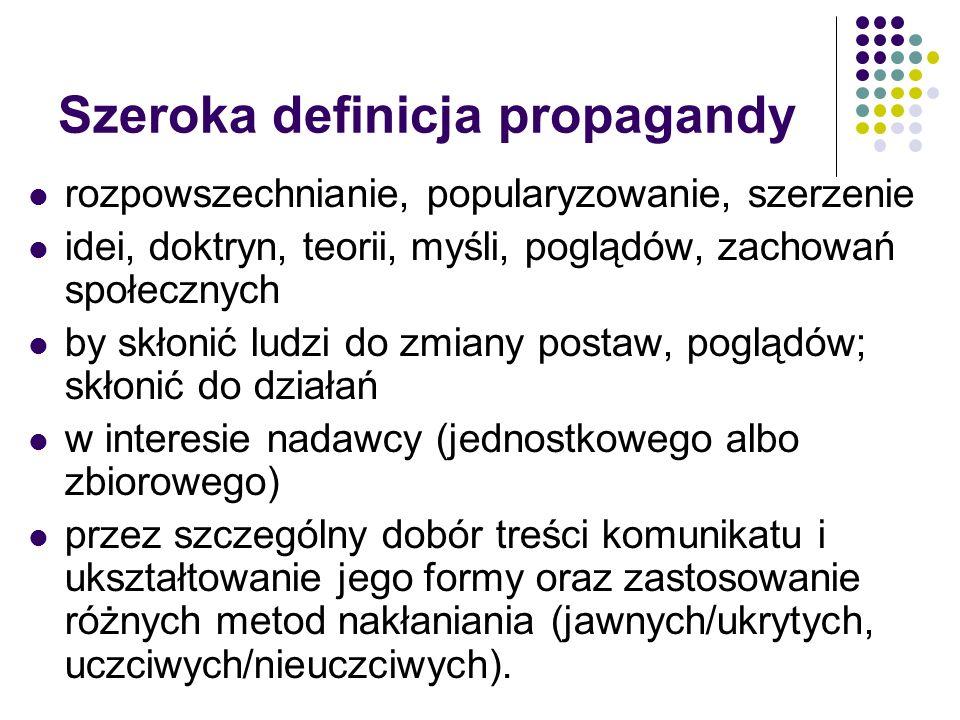 Szeroka definicja propagandy rozpowszechnianie, popularyzowanie, szerzenie idei, doktryn, teorii, myśli, poglądów, zachowań społecznych by skłonić lud