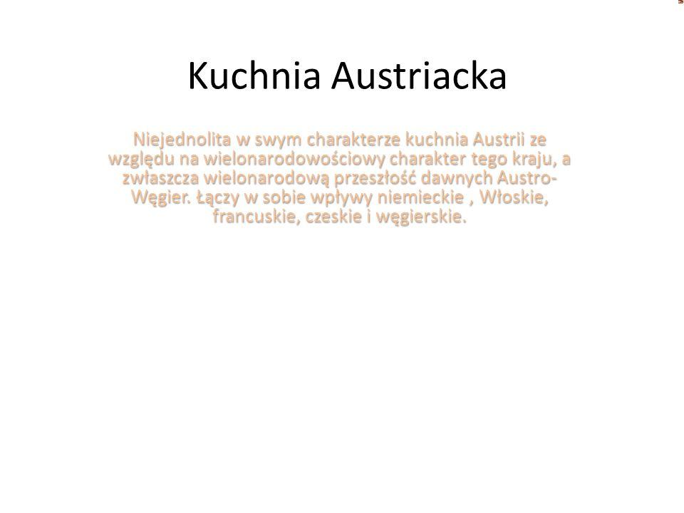 Kuchnia Austriacka Niejednolita w swym charakterze kuchnia Austrii ze względu na wielonarodowościowy charakter tego kraju, a zwłaszcza wielonarodową p