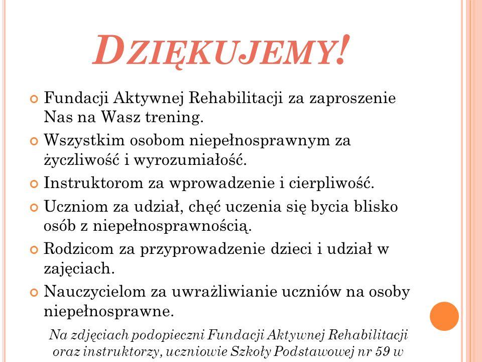 D ZIĘKUJEMY .Fundacji Aktywnej Rehabilitacji za zaproszenie Nas na Wasz trening.