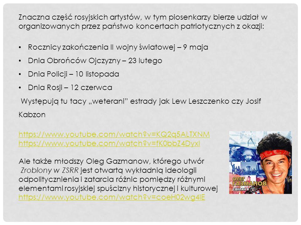 """Znaczna część rosyjskich artystów, w tym piosenkarzy bierze udział w organizowanych przez państwo koncertach patriotycznych z okazji: Rocznicy zakończenia II wojny światowej – 9 maja Dnia Obrońców Ojczyzny – 23 lutego Dnia Policji – 10 listopada Dnia Rosji – 12 czerwca Występują tu tacy """"weterani estrady jak Lew Leszczenko czy Josif Kabzon https://www.youtube.com/watch v=KQ2q5ALTXNM https://www.youtube.com/watch v=fK0bbZ4DyxI Ale także młodszy Oleg Gazmanow, którego utwór Zrobiony w ZSRR jest otwartą wykładnią ideologii odpolitycznienia i zatarcia różnic pomiędzy różnymi elementami rosyjskiej spuścizny historycznej i kulturowej https://www.youtube.com/watch v=coeH02wg4lE"""