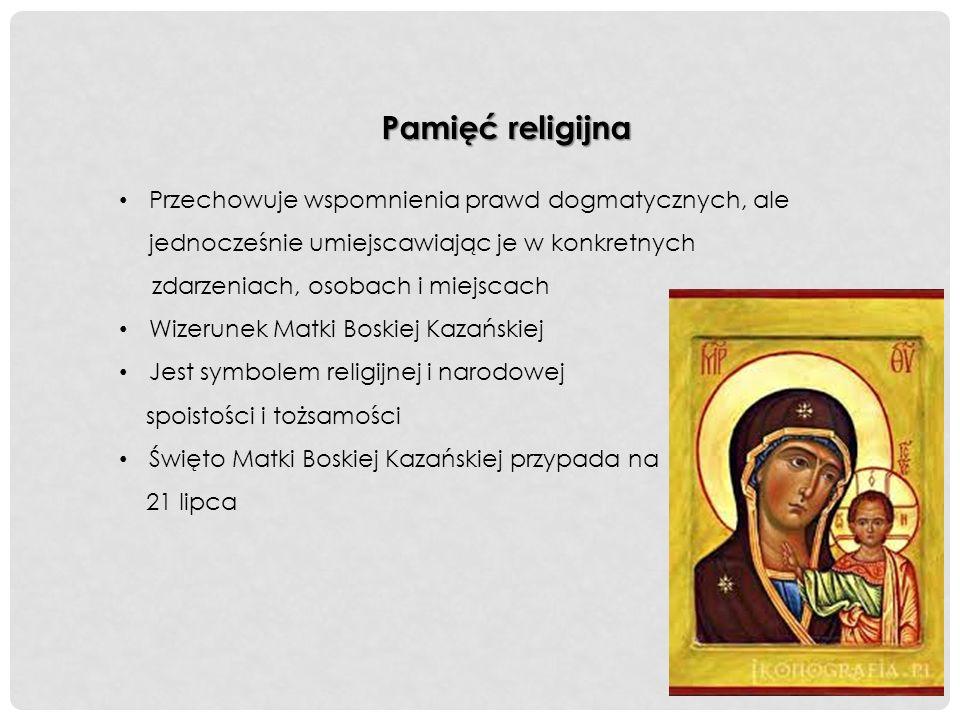 Pamięć religijna Przechowuje wspomnienia prawd dogmatycznych, ale jednocześnie umiejscawiając je w konkretnych zdarzeniach, osobach i miejscach Wizerunek Matki Boskiej Kazańskiej Jest symbolem religijnej i narodowej spoistości i tożsamości Święto Matki Boskiej Kazańskiej przypada na 21 lipca