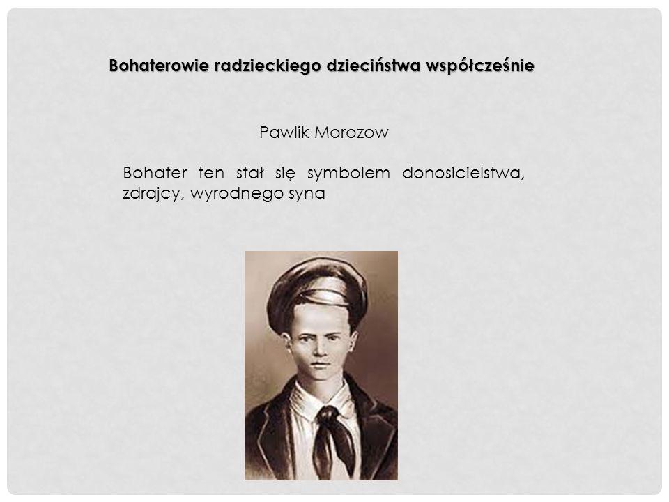 Bohaterowie radzieckiego dzieciństwa współcześnie Pawlik Morozow Bohater ten stał się symbolem donosicielstwa, zdrajcy, wyrodnego syna