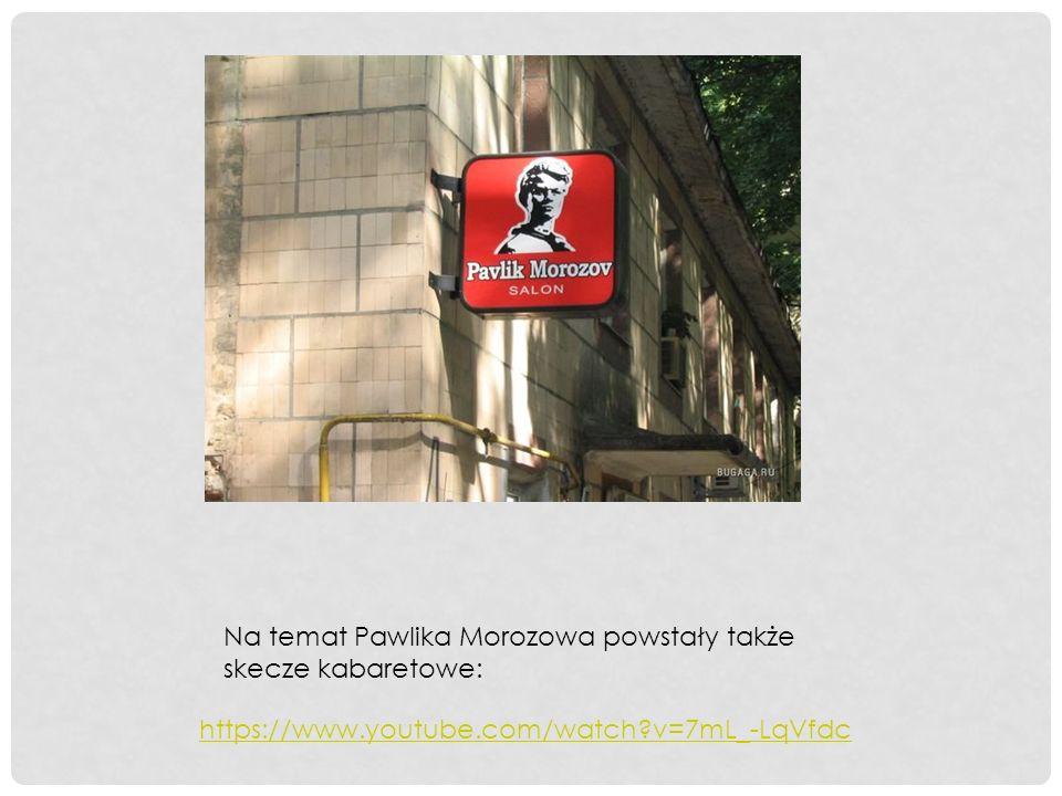 https://www.youtube.com/watch v=7mL_-LqVfdc Na temat Pawlika Morozowa powstały także skecze kabaretowe:
