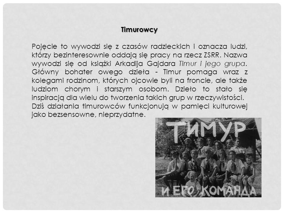 Timurowcy Pojęcie to wywodzi się z czasów radzieckich i oznacza ludzi, którzy bezinteresownie oddają się pracy na rzecz ZSRR.
