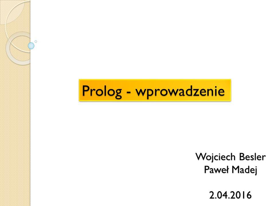 Prolog - wprowadzenie Wojciech Besler Paweł Madej 2.04.2016