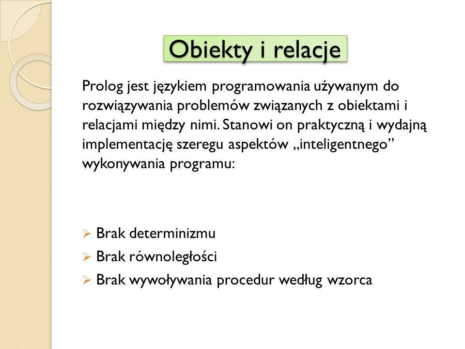 Obiekty i relacje Prolog jest językiem programowania używanym do rozwiązywania problemów związanych z obiektami i relacjami między nimi.