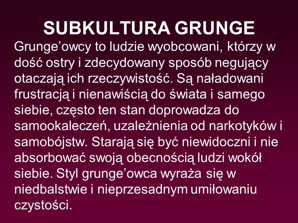 SUBKULTURA GRUNGE Grunge'owcy to ludzie wyobcowani, którzy w dość ostry i zdecydowany sposób negujący otaczają ich rzeczywistość. Są naładowani frustr