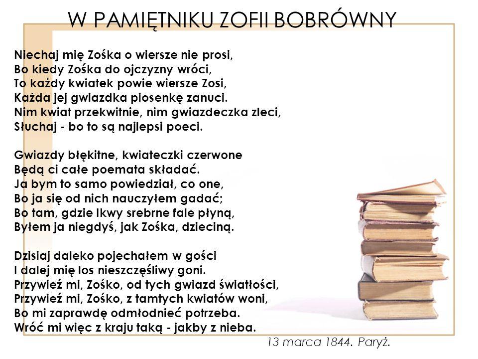 W PAMIĘTNIKU ZOFII BOBRÓWNY Niechaj mię Zośka o wiersze nie prosi, Bo kiedy Zośka do ojczyzny wróci, To każdy kwiatek powie wiersze Zosi, Każda jej gwiazdka piosenkę zanuci.
