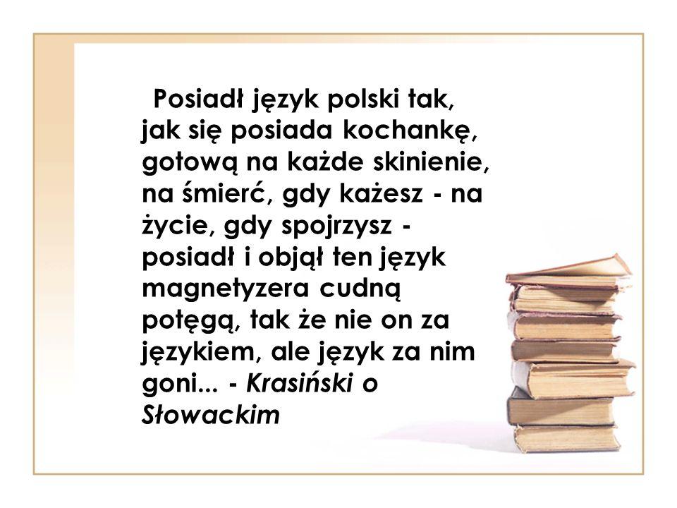 Posiadł język polski tak, jak się posiada kochankę, gotową na każde skinienie, na śmierć, gdy każesz - na życie, gdy spojrzysz - posiadł i objął ten język magnetyzera cudną potęgą, tak że nie on za językiem, ale język za nim goni...