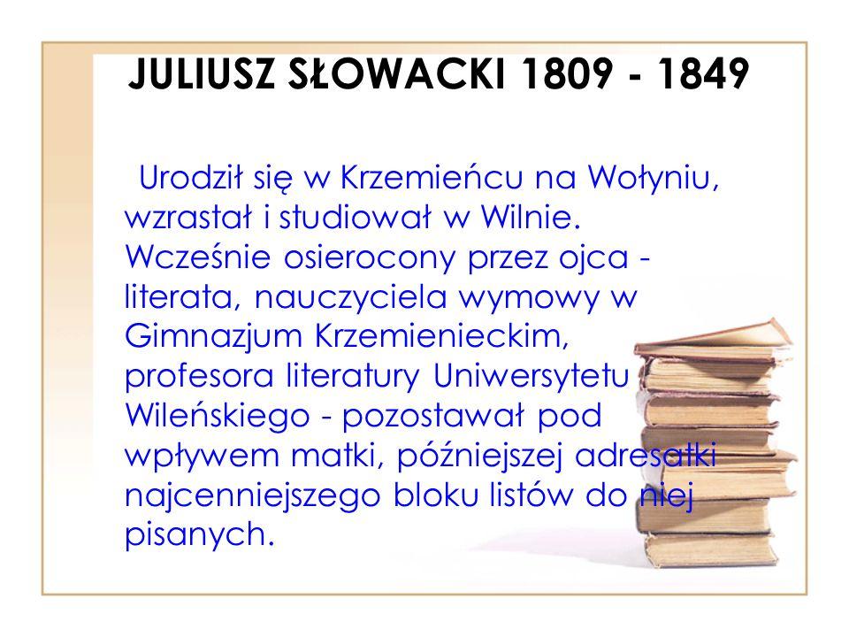 JULIUSZ SŁOWACKI 1809 - 1849 Urodził się w Krzemieńcu na Wołyniu, wzrastał i studiował w Wilnie.