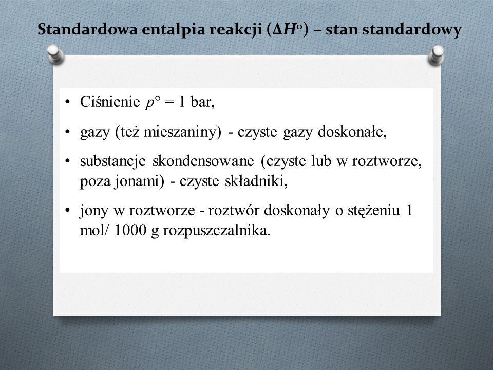 Standardowa entalpia reakcji (ΔH o ) – stan standardowy Ciśnienie p° = 1 bar, gazy (też mieszaniny) - czyste gazy doskonałe, substancje skondensowane (czyste lub w roztworze, poza jonami) - czyste składniki, jony w roztworze - roztwór doskonały o stężeniu 1 mol/ 1000 g rozpuszczalnika.